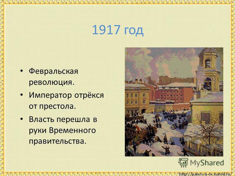 1917 год Февральская революция. Император отрёкся от престола. Власть перешла в руки Временного правительства.