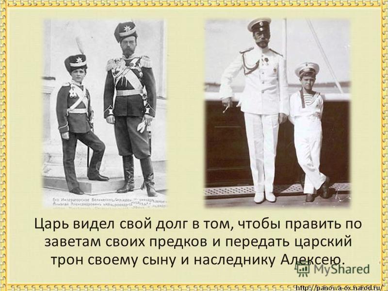 Царь видел свой долг в том, чтобы править по заветам своих предков и передать царский трон своему сыну и наследнику Алексею.