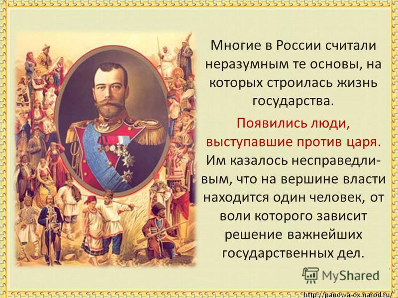 Многие в России считали неразумным те основы, на которых строилась жизнь государства. Появились люди, выступавшие против царя. Им казалось несправедливым, что на вершине власти находится один человек, от воли которого зависит решение важнейших госуда