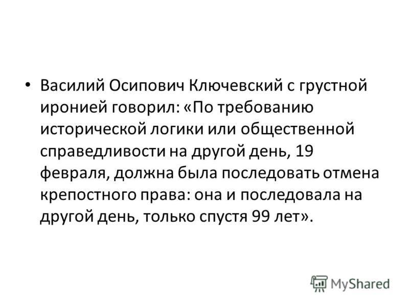 Василий Осипович Ключевский с грустной иронией говорил: «По требованию исторической логики или общественной справедливости на другой день, 19 февраля, должна была последовать отмена крепостного права: она и последовала на другой день, только спустя 9
