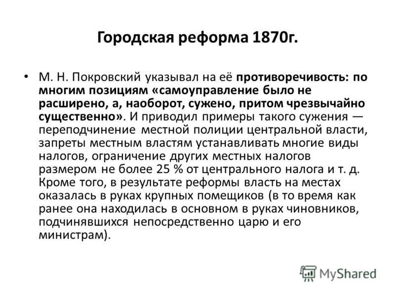 Городская реформа 1870 г. М. Н. Покровский указывал на её противоречивость: по многим позициям «самоуправление было не расширено, а, наоборот, сужено, притом чрезвычайно существенно». И приводил примеры такого сужения переподчинение местной полиции ц