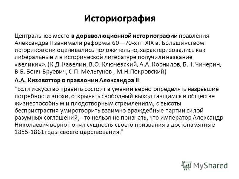Историография Центральное место в дореволюционной историографии правления Александра II занимали реформы 6070-х гг. XIX в. Большинством историков они оценивались положительно, характеризовались как либеральные и в исторической литературе получили наз