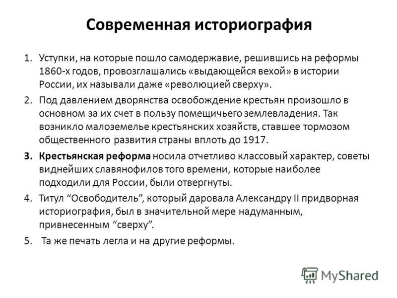 Современная историография 1.Уступки, на которые пошло самодержавие, решившись на реформы 1860-х годов, провозглашались «выдающейся вехой» в истории России, их называли даже «революцией сверху». 2. Под давлением дворянства освобождение крестьян произо