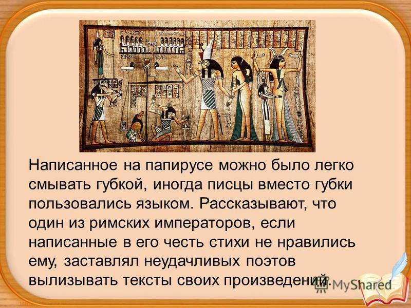 Написанное на папирусе можно было легко смывать губкой, иногда писцы вместо губки пользовались языком. Рассказывают, что один из римских императоров, если написанные в его честь стихи не нравились ему, заставлял неудачливых поэтов вылизывать тексты с
