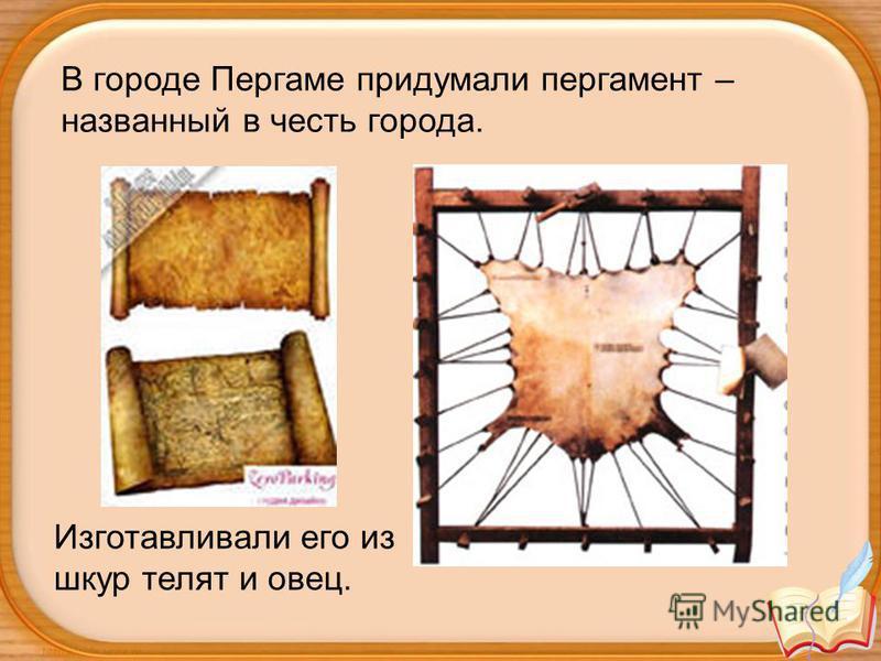В городе Пергаме придумали пергамент – названный в честь города. Изготавливали его из шкур телят и овец.