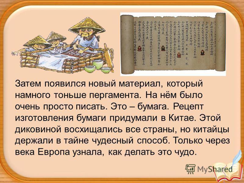 Затем появился новый материал, который намного тоньше пергамента. На нём было очень просто писать. Это – бумага. Рецепт изготовления бумаги придумали в Китае. Этой диковиной восхищались все страны, но китайцы держали в тайне чудесный способ. Только ч