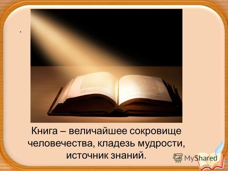 . Книга – величайшее сокровище человечества, кладезь мудрости, источник знаний.