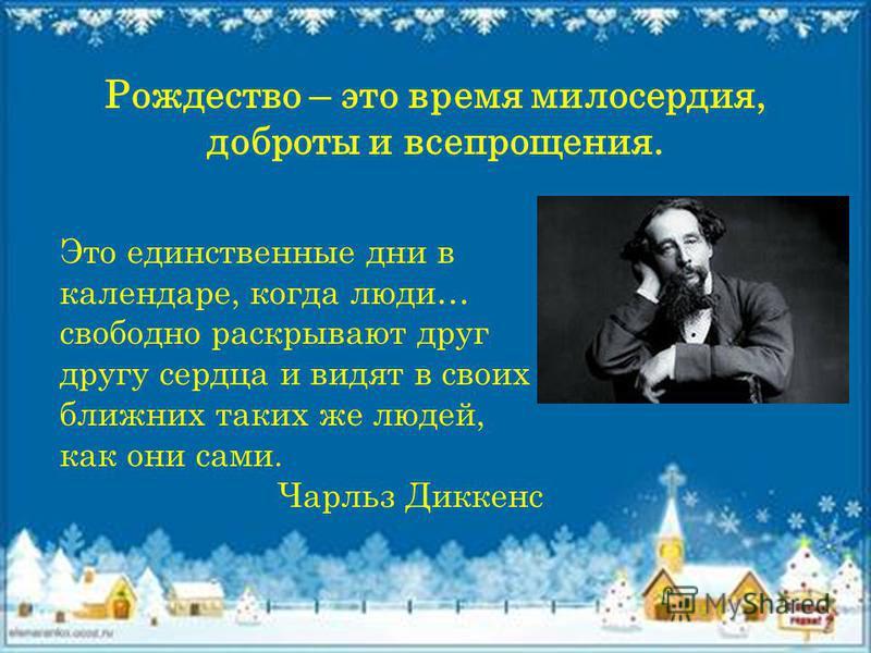 Рождество – это время милосердия, доброты и всепрощения. Это единствсенные дни в календаре, когда люди… свободно раскрывают друг другу сердца и видят в своих ближних таких же людей, как они сами. Чарльз Диккенс