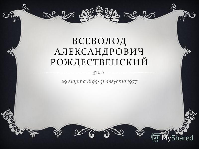 ВСЕВОЛОД АЛЕКСАНДРОВИЧ РОЖДЕСТВЕНСКИЙ 29 марта 1895- 31 августа 1977