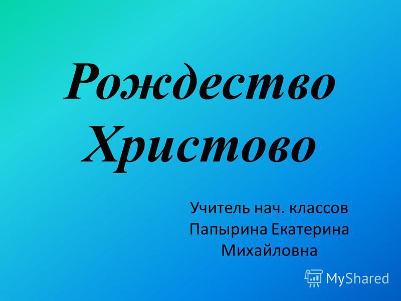 Рождество Христово Учитель нач. классов Папырина Екатерина Михайловна