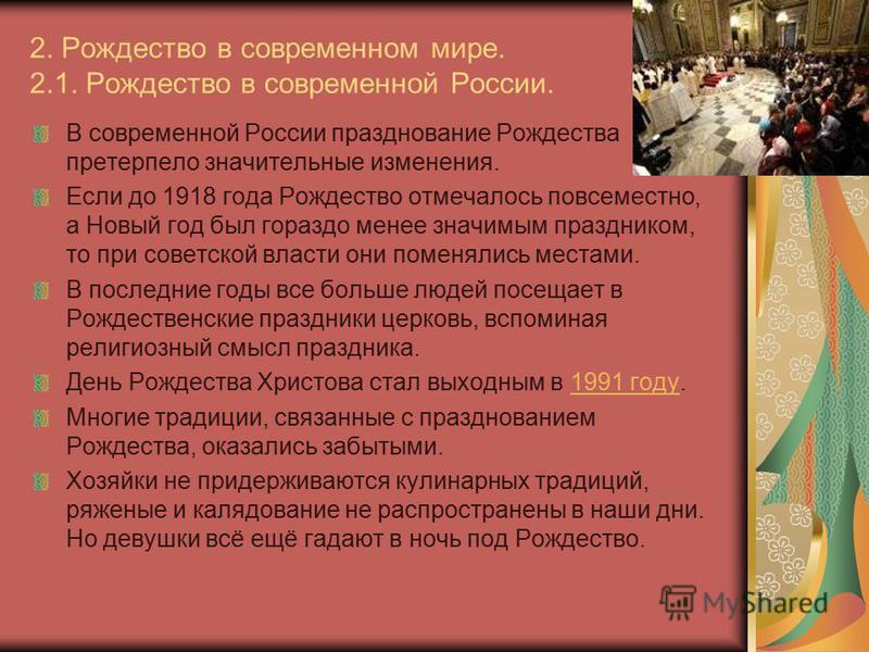 2. Рождество в современном мире. 2.1. Рождество в современной России. В современной России празднование Рождества претерпело значительные изменения. Если до 1918 года Рождество отмечалось повсеместно, а Новый год был гораздо менее значимым праздником