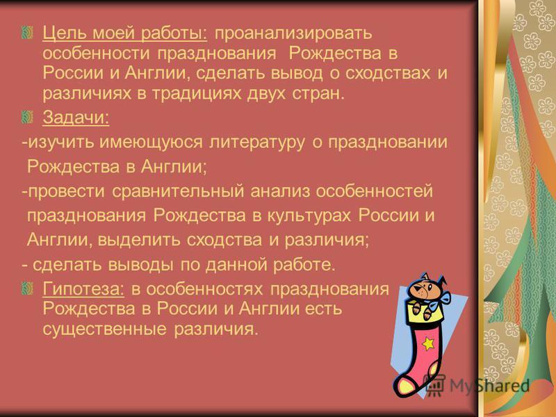 Цель моей работы: проанализировать особенности празднования Рождества в России и Англии, сделать вывод о сходствах и различиях в традициях двух стран. Задачи: -изучить имеющуюся литературу о праздновании Рождества в Англии; -провести сравнительный ан