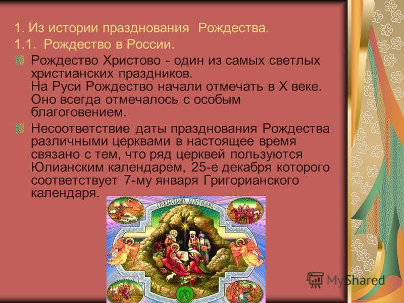 1. Из истории празднования Рождества. 1.1. Рождество в России. Рождество Христово - один из самых светлых христианских праздников. На Руси Рождество начали отмечать в Х веке. Оно всегда отмечалось с особым благоговением. Несоответствие даты празднова