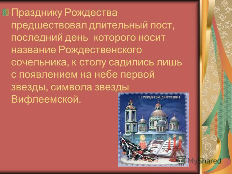 Празднику Рождества предшествовал длительный пост, последний день которого носит название Рождественского сочельника, к столу садились лишь с появлением на небе первой звезды, символа звезды Вифлеемской.