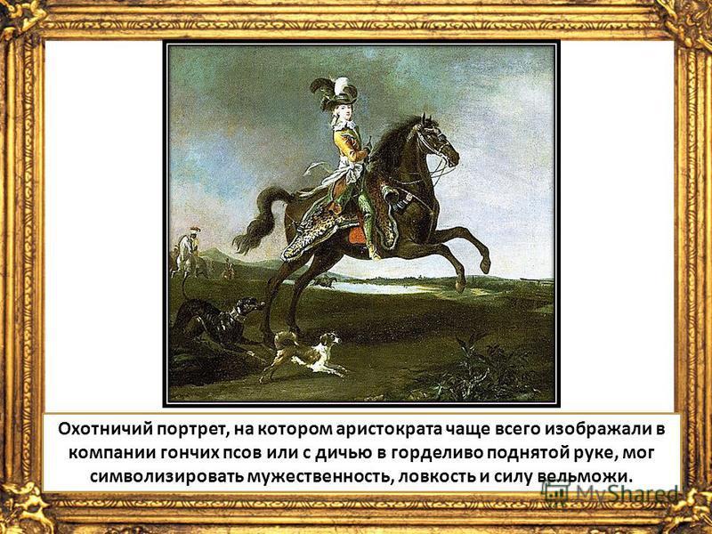 Охотничий портрет, на котором аристократа чаще всего изображали в компании гончих псов или с дичью в горделиво поднятой руке, мог символизировать мужественность, ловкость и силу вельможи.