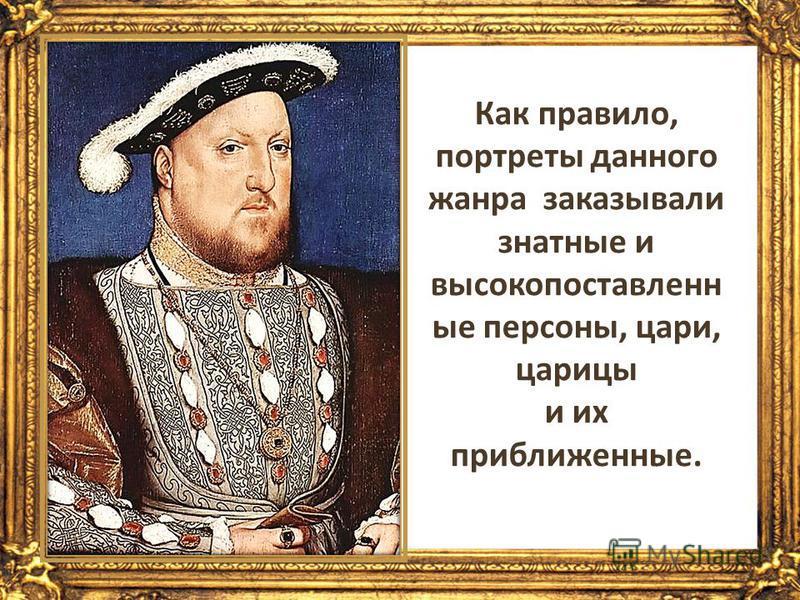 Как правило, портреты данного жанра заказывали знатные и высокопоставленные персоны, цари, царицы и их приближенные.