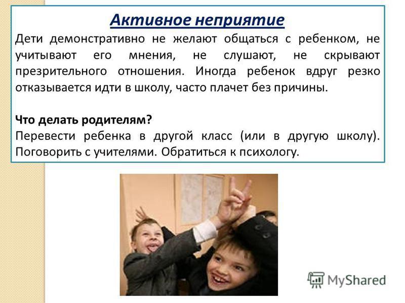 Активное неприятие Дети демонстративно не желают общаться с ребенком, не учитывают его мнения, не слушают, не скрывают презрительного отношения. Иногда ребенок вдруг резко отказывается идти в школу, часто плачет без причины. Что делать родителям? Пер