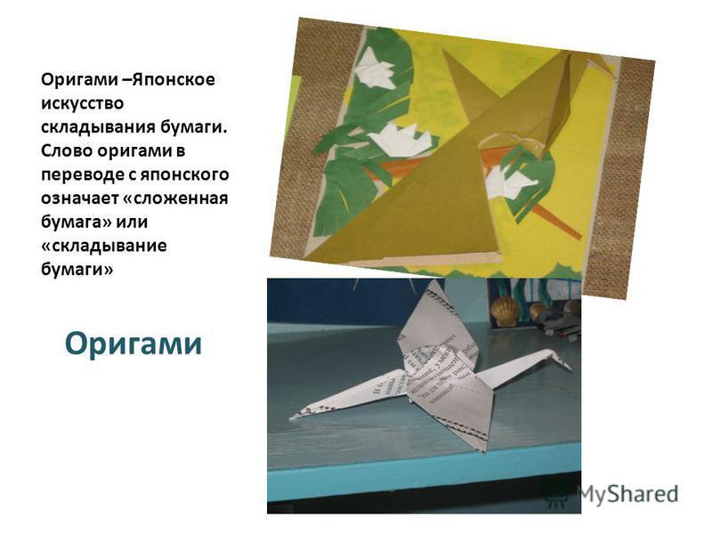 Оригами –Японское искусство складывания бумаги. Слово оригами в переводе с японского означает «сложенная бумага» или «складывание бумаги» Оригами