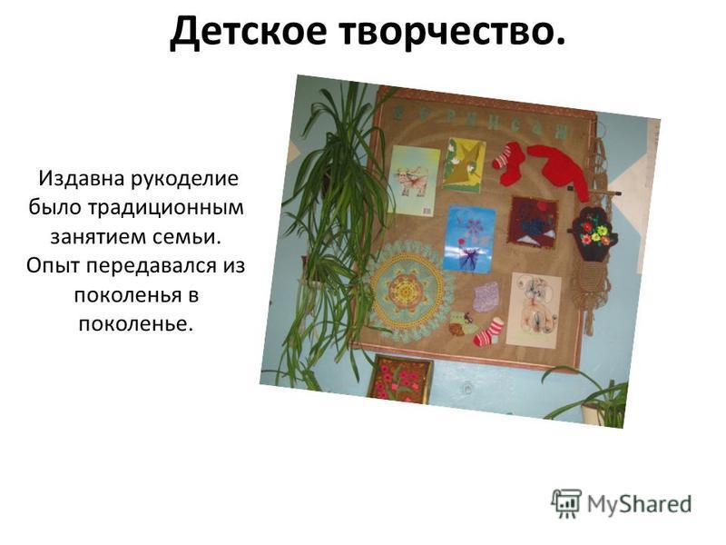 Детское творчество. Издавна рукоделие было традиционным занятием семьи. Опыт передавался из поколенья в поколенье.