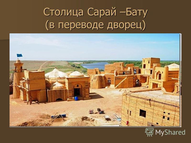 Столица Сарай –Бату (в переводе дворец)