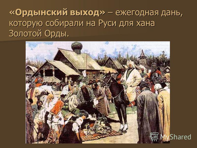 «Ордынский выход» – ежегодная дань, которую собирали на Руси для хана Золотой Орды.