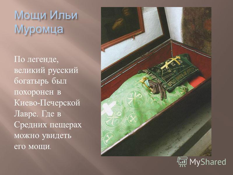 Мощи Ильи Муромца По легенде, великий русский богатырь был похоронен в Киево - Печерской Лавре. Где в Средних пещерах можно увидеть его мощи.