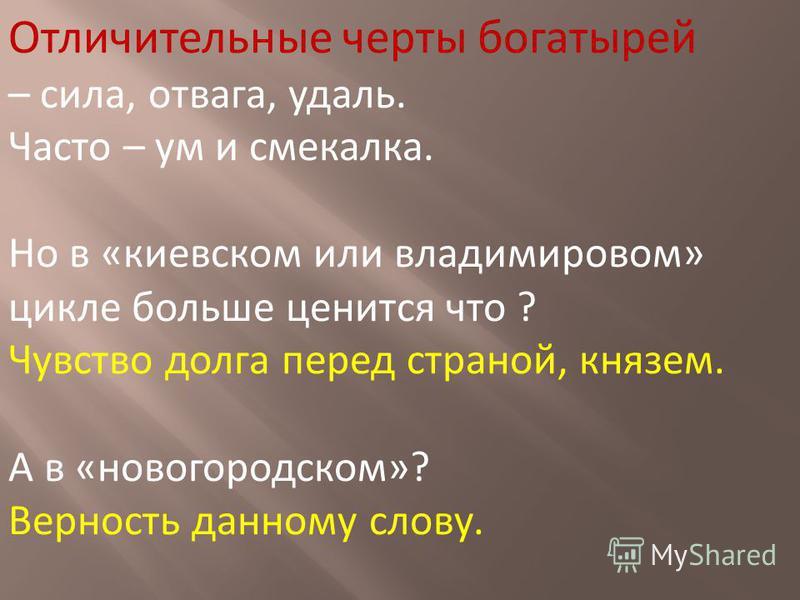 Отличительные черты богатырей – сила, отвага, удаль. Часто – ум и смекалка. Но в «киевском или владимировом» цикле больше ценится что ? Чувство долга перед страной, князем. А в «новгородском»? Верность данному слову.
