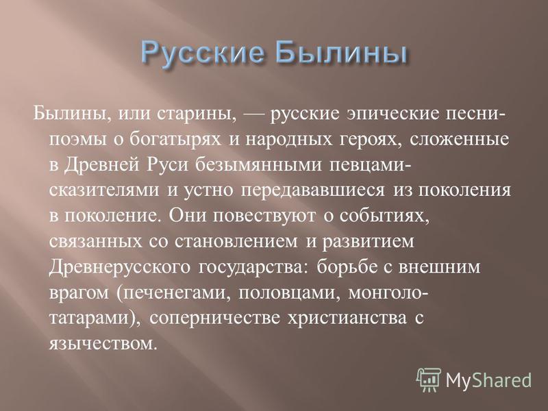 Былины, или старины, русские эпические песни - поэмы о богатырях и народных героях, сложенные в Древней Руси безымянными певцами - сказителями и устно передававшиеся из поколения в поколение. Они повествуют о событиях, связанных со становлением и раз