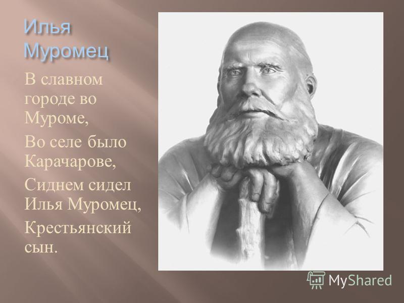 Илья Муромец В славном городе во Муроме, Во селе было Карачарове, Сиднем сидел Илья Муромец, Крестьянский сын.