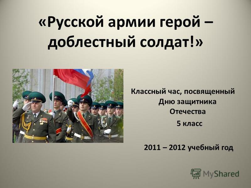 «Русской армии герой – доблестный солдат!» Классный час, посвященный Дню защитника Отечества 5 класс 2011 – 2012 учебный год
