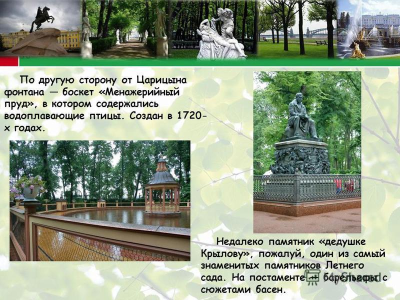 По другую сторону от Царицына фонтана боскет «Менажерийный пруд», в котором содержались водоплавающие птицы. Создан в 1720- х годах. Недалеко памятник «дедушке Крылову», пожалуй, один из самый знаменитых памятников Летнего сада. На постаменте барелье