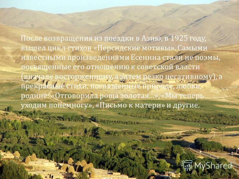 После возвращения из поездки в Азию, в 1925 году, вышел цикл стихов « Персидские мотивы ». Самыми известными произведениями Есенина стали не поэмы, посвященные его отношению к советской власти ( вначале восторженному, а затем резко негативному ), а п