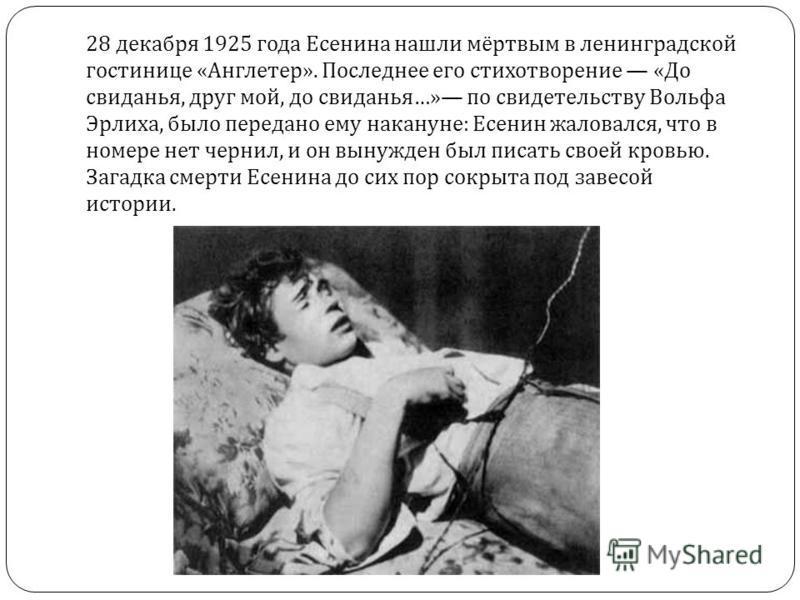 28 декабря 1925 года Есенина нашли мёртвым в ленинградской гостинице « Англетер ». Последнее его стихотворение « До свиданья, друг мой, до свиданья …» по свидетельству Вольфа Эрлиха, было передано ему накануне : Есенин жаловался, что в номере нет чер