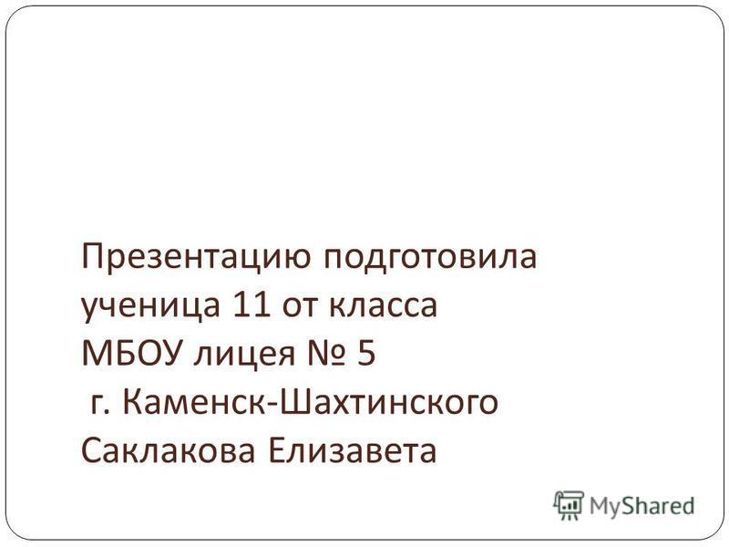 Презентацию подготовила ученица 11 от класса МБОУ лицея 5 г. Каменск - Шахтинского Саклакова Елизавета