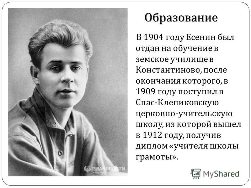 В 1904 году Есенин был отдан на обучение в земское училище в Константиново, после окончания которого, в 1909 году поступил в Спас - Клепиковскую церковно - учительскую школу, из которой вышел в 1912 году, получив диплом « учителя школы грамоты ». Обр