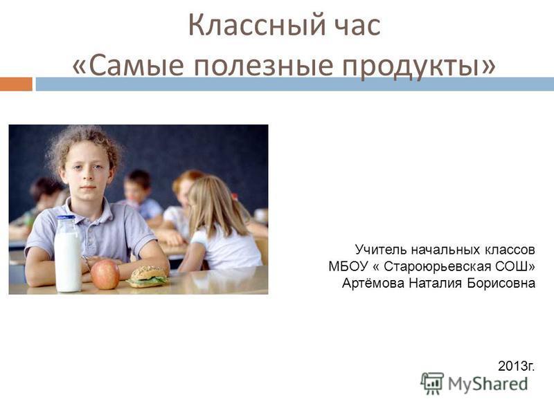 Классный час « Самые полезные продукты » Учитель начальных классов МБОУ « Староюрьевская СОШ» Артёмова Наталия Борисовна 2013 г.