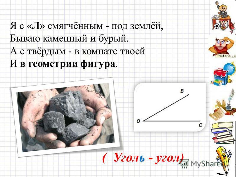 Я с «Л» смягчённым - под землёй, Бываю каменный и бурый. А с твёрдым - в комнате твоей И в геометрии фигура. ь ( Уголь - угол)