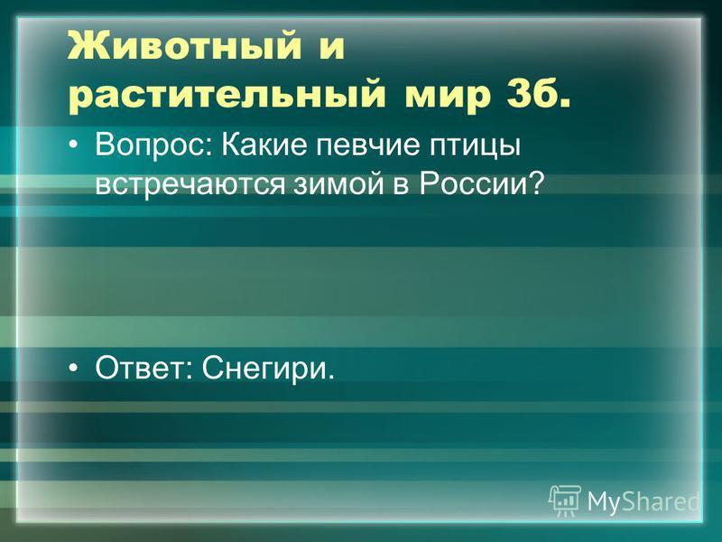 Животный и растительный мир 3 б. Вопрос: Какие певчие птицы встречаются зимой в России? Ответ: Снегири.