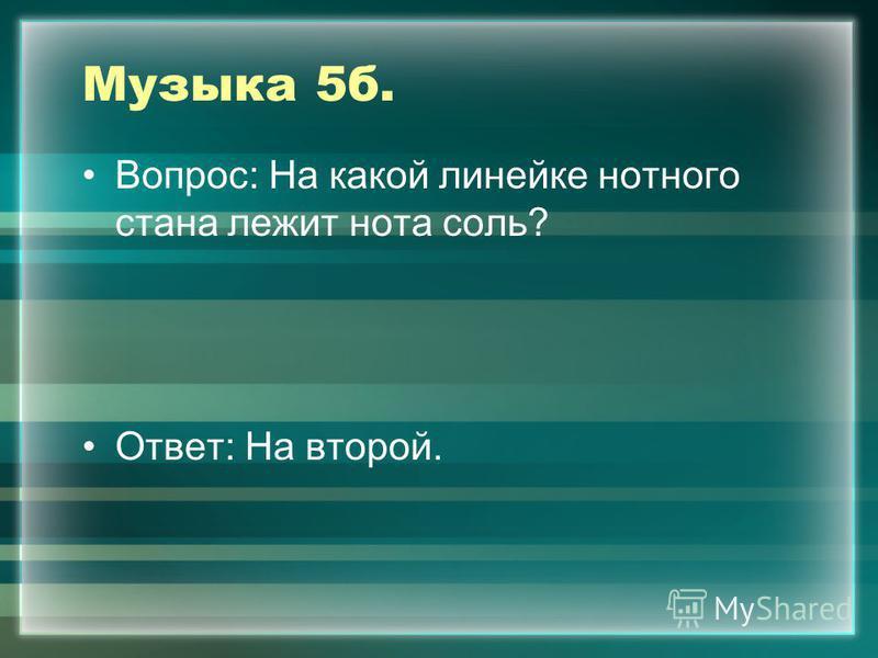 Музыка 5 б. Вопрос: На какой линейке нотного стана лежит нота соль? Ответ: На второй.