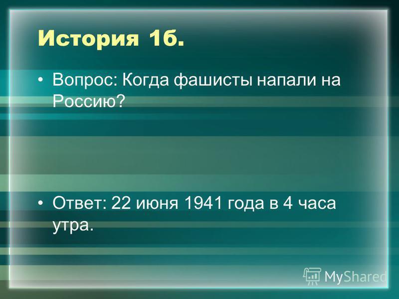 История 1 б. Вопрос: Когда фашисты напали на Россию? Ответ: 22 июня 1941 года в 4 часа утра.