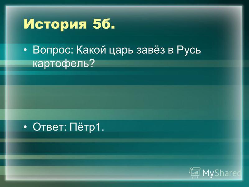 История 5 б. Вопрос: Какой царь завёз в Русь картофель? Ответ: Пётр 1.