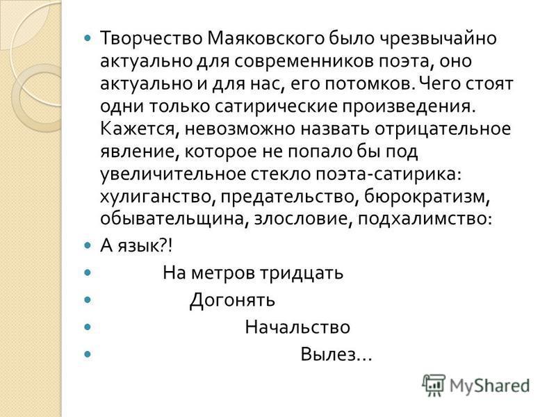 Творчество Маяковского было чрезвычайно актуально для современников поэта, оно актуально и для нас, его потомков. Чего стоят одни только сатирические произведения. Кажется, невозможно назвать отрицательное явление, которое не попало бы под увеличител