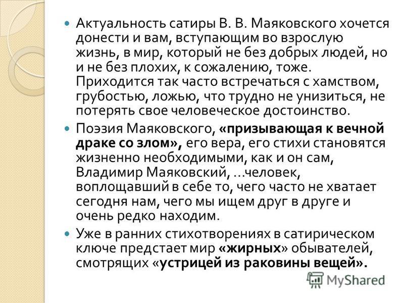 Актуальность сатиры В. В. Маяковского хочется донести и вам, вступающим во взрослую жизнь, в мир, который не без добрых людей, но и не без плохих, к сожалению, тоже. Приходится так часто встречаться с хамством, грубостью, ложью, что трудно не унизить