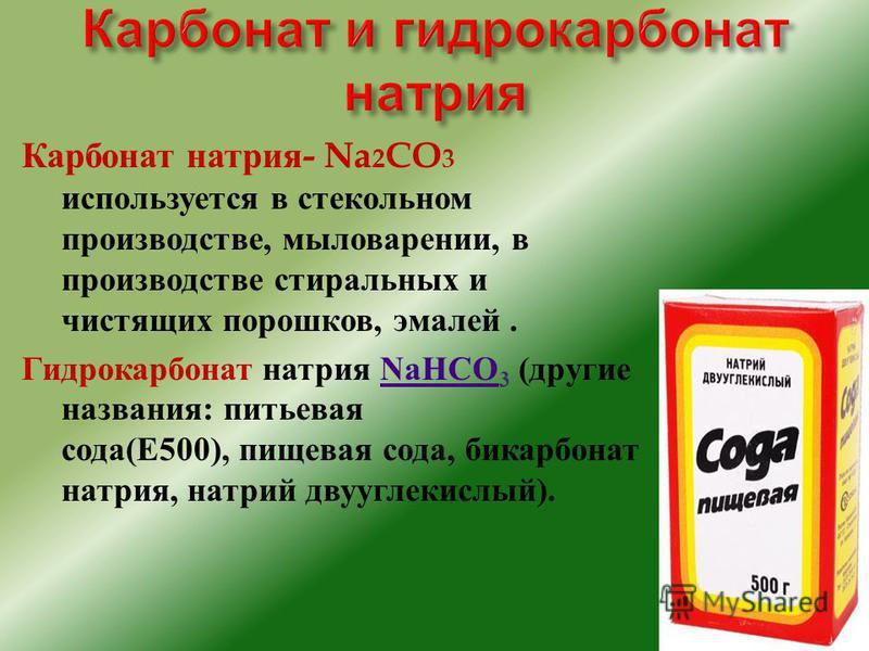 Карбонат натрия - Na 2 CO 3 используется в стекольном производстве, мыловарении, в производстве стиральных и чистящих порошков, эмалей. Гидрокарбонат натрия NaHCO 3 ( другие названия : питьевая сода (E500), пищевая сода, бикарбонат натрия, натрий дву