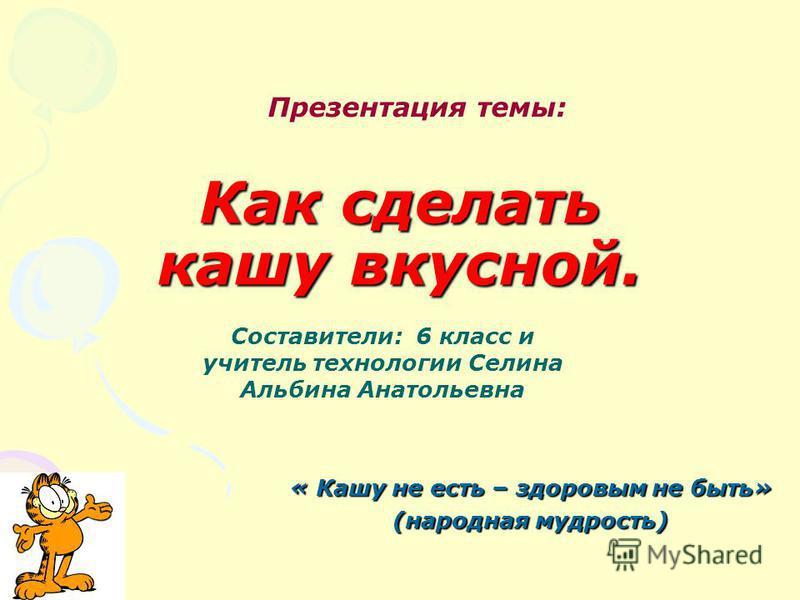 Как сделать кашу вкусной. « Кашу не есть – здоровым не быть» (народная мудрость) Презентация темы: Составители: 6 класс и учитель технологии Селина Альбина Анатольевна
