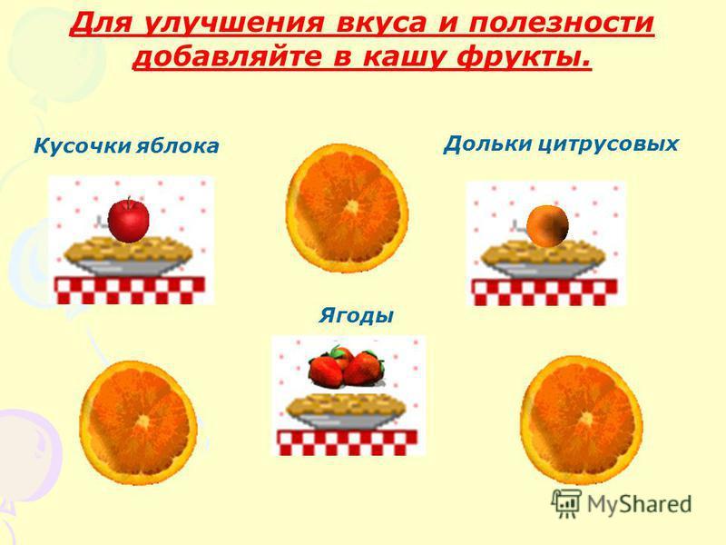 Для улучшения вкуса и полезности добавляйте в кашу фрукты. Дольки цитрусовых Кусочки яблока Ягоды