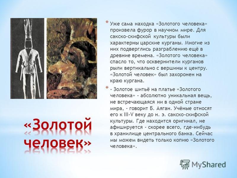 * Уже сама находка «Золотого человека» произвела фурор в научном мире. Для сакско-скифской культуры были характерны царские курганы. Многие из них подверглись разграблению ещё в древние времена. «Золотого человека» спасло то, что осквернители кургано