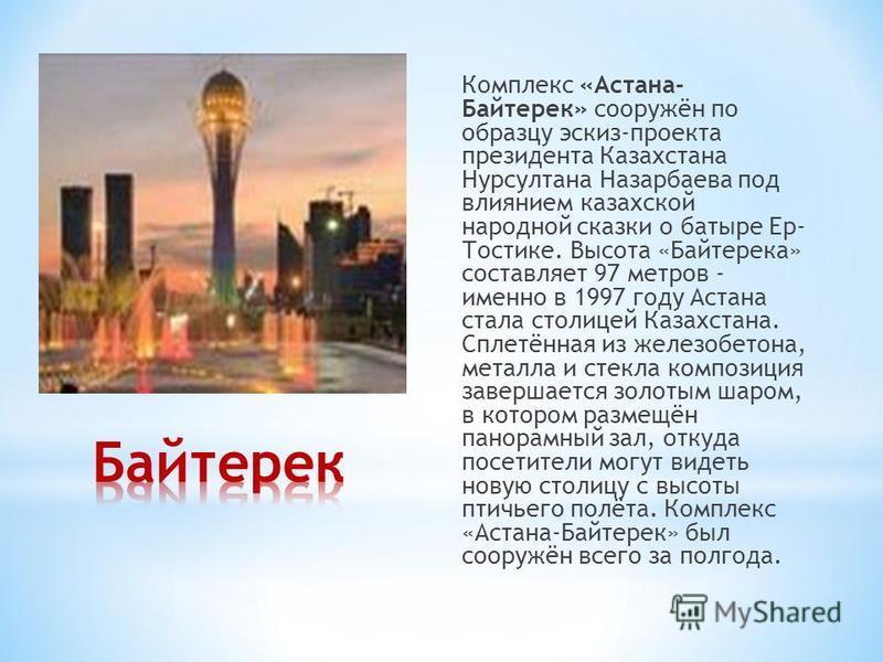 Комплекс «Астана- Байтерек» сооружён по образцу эскиз-проекта президента Казахстана Нурсултана Назарбаева под влиянием казахской народной сказки о батыре Ер- Тостике. Высота «Байтерека» составляет 97 метров - именно в 1997 году Астана стала столицей