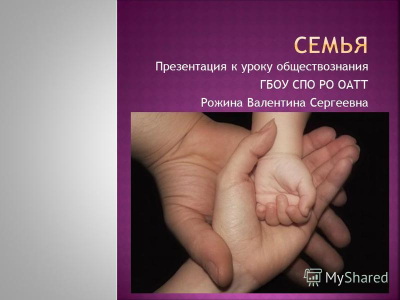 Презентация к уроку обществознания ГБОУ СПО РО ОАТТ Рожина Валентина Сергеевна