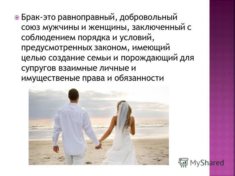 Брак-это равноправный, добровольный союз мужчины и женщины, заключенный с соблюдением порядка и условий, предусмотренных законом, имеющий целью создание семьи и порождающий для супругов взаимные личные и имущественные права и обязанности